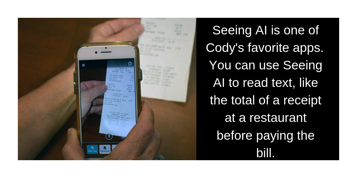 You can use Seeing AI to read short test like the total of the receipt at a restaurant before paying the bill.