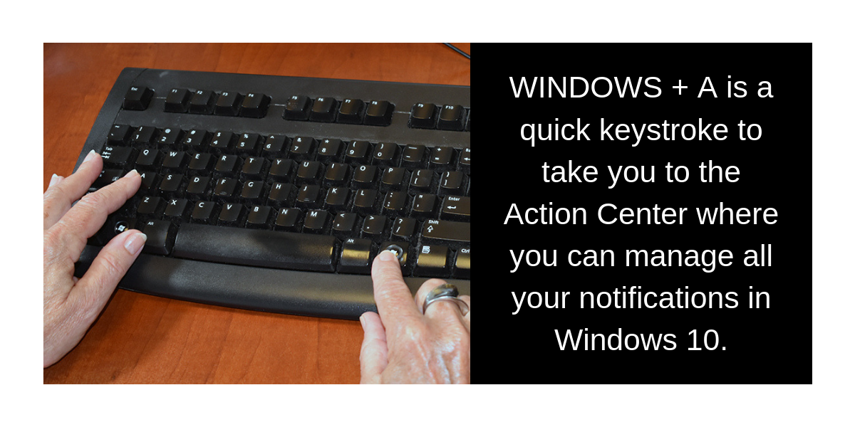 WINDOWS + A is a quick keystroke to take you to the Action Center where you can manage all your notifications in Windows 10